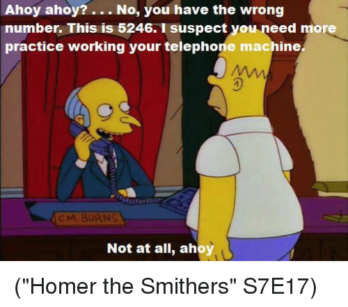 """Memes, Homer, and 🤖: Ahoy ahoy?  No, you have the wrong  number. This is 5246. I suspect you need more  practice working your telephone machine.  c M. BURNS  Not at all, ahoy (""""Homer the Smithers"""" S7E17)"""