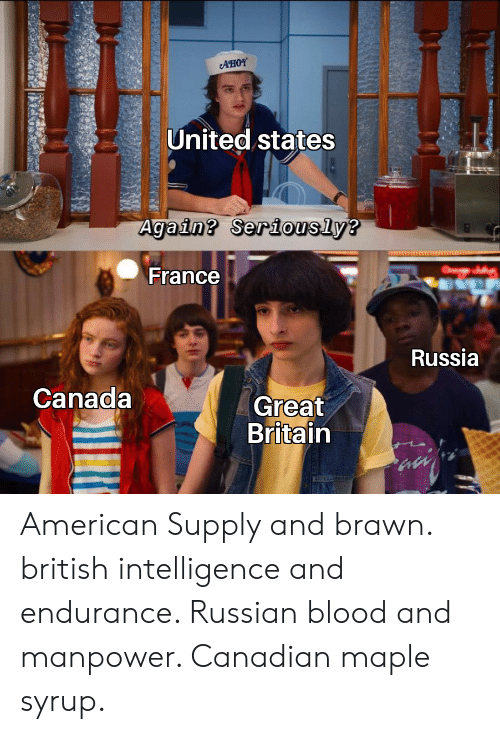 American, Canada, and France: AHOY  United states  Again? Seriously?  O  France  Russia  Canada  Great  Britain American Supply and brawn. british intelligence and endurance. Russian blood and manpower. Canadian maple syrup.