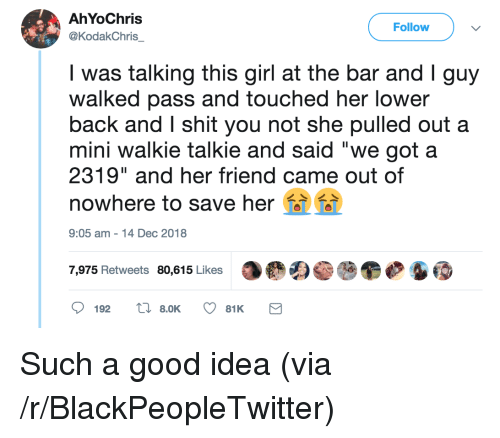 """Blackpeopletwitter, Shit, and Girl: AhYoChris  @KodakChris  Follow  was talking this girl at the bar and Iguy  walked pass and touched her lower  back and I shit you not she pulled out a  mini walkie talkie and said """"we got a  2319"""" and her friend came out of  nowhere to save her  9:05 am-14 Dec 2018  7,975 Retweets 80,615 Likes Such a good idea (via /r/BlackPeopleTwitter)"""