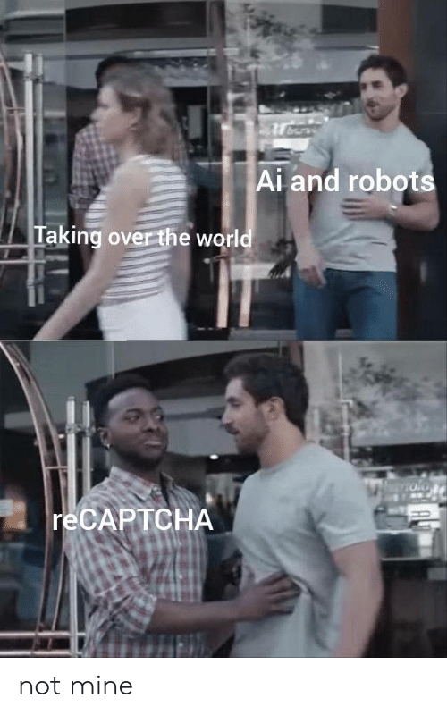 World, Mine, and The World: Ai and robots  Taking over the world  RECAPTCHA not mine