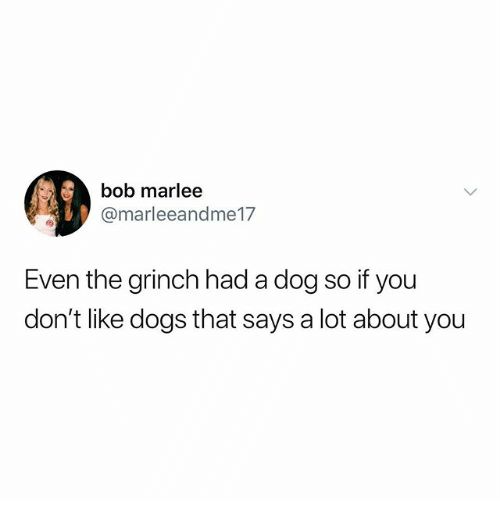 Dogs, The Grinch, and Memes: Ai,  bob marlee  @marleeandme17  Even the grinch had a dog so if you  don't like dogs that says a lot about you