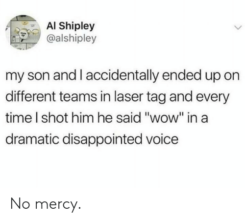 "Disappointed, Wow, and Time: AI Shipley  @alshipley  my son and I accidentally ended up on  different teams in laser tag and every  time I shot him he said ""wow"" ina  dramatic disappointed voice No mercy."