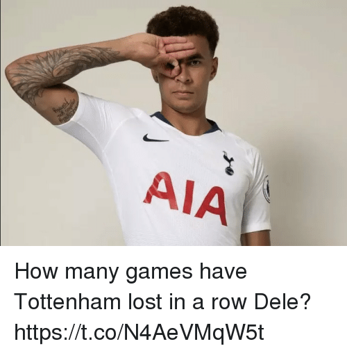 Memes, Lost, and Games: AIA ! How many games have Tottenham lost in a row Dele? https://t.co/N4AeVMqW5t