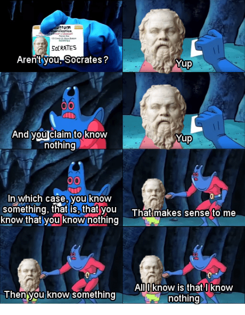 Memes, Socrates, and Arent You: aication  SaCRATES  Aren't you,Socrates?  Yup  And you claim to know  nothing  Yup  In which case, you know  something, that is, that you Tha makes sense to me  know that you know nothing  AlllII know is that I know  hen you know something  nothing
