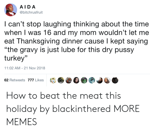 "Dank, Memes, and Pussy: AIDA  @bitchrusfruit  I can't stop laughing thinking about the time  when I was 16 and my mom wouldn't let me  eat Thanksgiving dinner cause I kept saying  ""the gravy is just lube for this dry pussy  turkey""  (C  11:02 AM-21 Nov 2018  62 Retweets 777 Likes How to beat the meat this holiday by blackinthered MORE MEMES"