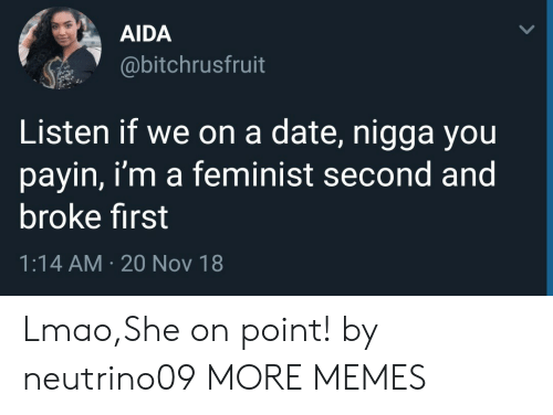 Dank, Lmao, and Memes: AIDA  @bitchrusfruit  Listen if we on a date, nigga you  payin, i'm a feminist second and  broke first  1:14 AM 20 Nov 18 Lmao,She on point! by neutrino09 MORE MEMES