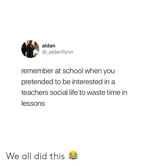 Life, School, and Time: aidan  aidanflynn  remember at school when you  pretended to be interested in a  teachers social life to waste time in  lessons We all did this 😂