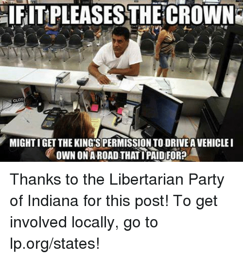 Memes, Party, and Indiana: aIFITPLEASESTHECROWN  MIGHTIGET THE KING SPERMISSIONTO.DRIVEAVEHICLEI  OWN ONA ROAD THATIPAID)FOR? Thanks to the Libertarian Party of Indiana for this post! To get involved locally, go to lp.org/states!