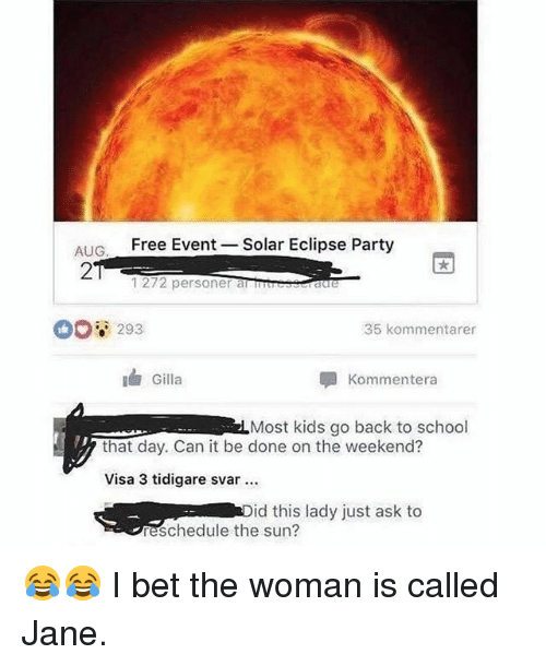 I Bet, Memes, and Party: AIG  Free Event -Solar Eclipse Party  2  1272 personer a Traue  0o8 293  35 kommentarer  Gilla  Kommentera  Most kids go back to school  that day. Can it be done on the weekend?  Visa 3 tidigare svar  id this lady just ask to  eschedule the sun? 😂😂 I bet the woman is called Jane.