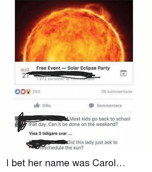 I Bet, Memes, and Party: AIG  Free Event -Solar Eclipse Party  2  1272 personer atreeseraure  00 293  35 kommentarer  Gilla  Kommentera  Most kids go back to school  that day. Can it be done on the weekend?  Visa 3 tidigare svar  id this lady just ask to  eschedule the sun? I bet her name was Carol…