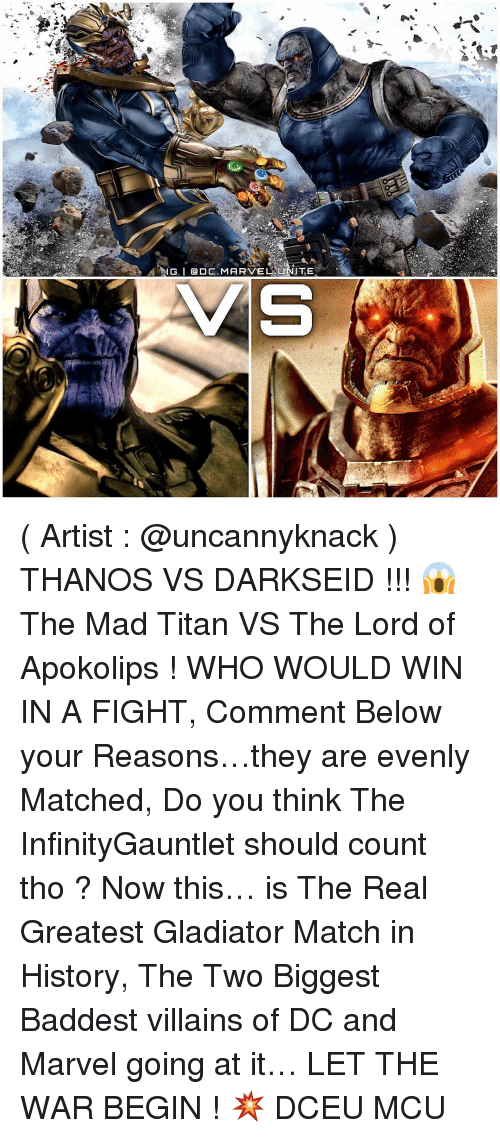 Memes, Titanic, and Darkseid: AIG I DC, MARVEL U  ITE  AMS ( Artist : @uncannyknack ) THANOS VS DARKSEID !!! 😱 The Mad Titan VS The Lord of Apokolips ! WHO WOULD WIN IN A FIGHT, Comment Below your Reasons…they are evenly Matched, Do you think The InfinityGauntlet should count tho ? Now this… is The Real Greatest Gladiator Match in History, The Two Biggest Baddest villains of DC and Marvel going at it… LET THE WAR BEGIN ! 💥 DCEU MCU