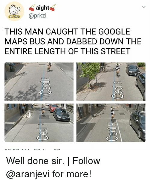 Google, Memes, and Google Maps: aight  n @prkzl  THIS MAN CAUGHT THE GOOGLE  MAPS BUS AND DABBED DOWN THE  ENTIRE LENGTH OF THIS STREET Well done sir. | Follow @aranjevi for more!