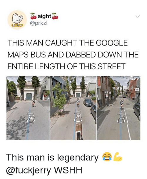 Google, Memes, and Wshh: aight  @prkzl  THIS MAN CAUGHT THE GOOGLE  MAPS BUS AND DABBED DOWN THE  ENTIRE LENGTH OF THIS STREET This man is legendary 😂💪 @fuckjerry WSHH
