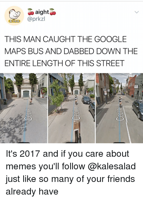 Friends, Google, and Memes: aighto  G @prkzl  THIS MAN CAUGHT THE GOOGLE  MAPS BUS AND DABBED DOWN THE  ENTIRE LENGTH OF THIS STREET  おつかれ  40 It's 2017 and if you care about memes you'll follow @kalesalad just like so many of your friends already have