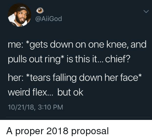 Flexing, Weird, and Falling Down: @AİİGod  me: *gets down on one knee, and  pulls out ring* is this it... chief?  her: *tears falling down her face*  weird flex... but ok  10/21/18, 3:10 PM A proper 2018 proposal