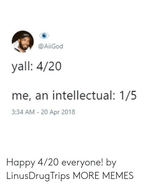 Dank, Memes, and Target: @AİİGod  yall: 4/20  me, an intellectual: 1/5  3:34 AM - 20 Apr 2018 Happy 4/20 everyone! by LinusDrugTrips MORE MEMES