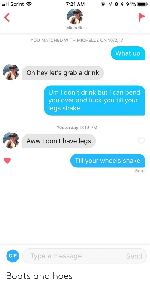 Aww, Fuck You, and Gif: ail Sprint  7:21 AM  Michelle  YOU MATCHED WITH MICHELLE ON 10/2/17  What up  Oh hey let's grab a drink  Um I don't drink but I can bend  you over and fuck you till your  legs shake.  Yesterday 9:19 PM  Aww l don't have legs  Till your wheels shake  Sent  GIF  Type a message  Send Boats and hoes