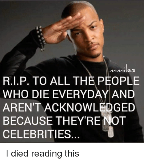 Terrible Facebook, All The, and Celebrities: Ailes  R.1.P. TO ALL THE PEOPLE  WHO DIE EVERYDAY AND  AREN'T ACKNOWLEDGED  BECAUSE THEYRENOT  CELEBRITIES...