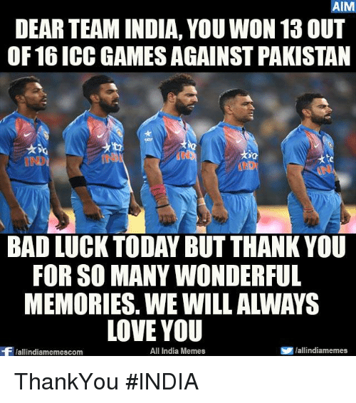Bad, Love, and Memes: AIM  DEAR TEAM INDIA, YOU WON 13 OUT  OF 16 ICC GAMES AGAINST PAKISTAN  BAD LUCK TODAY BUT THANK YOU  FOR SO MANYWONDERFUL  LOVE YOU  All India Memes  SP hallindiamemes,  Wallindiamemescom ThankYou #INDIA