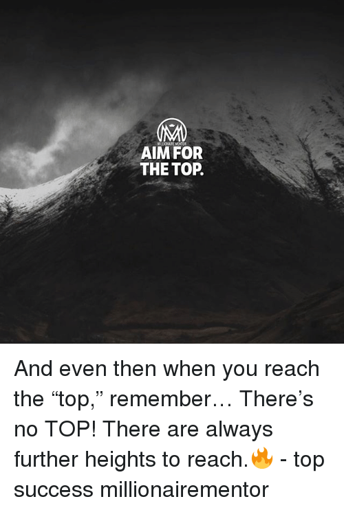 "Memes, Success, and 🤖: AIM FOR  THE TOP. And even then when you reach the ""top,"" remember… There's no TOP! There are always further heights to reach.🔥 - top success millionairementor"
