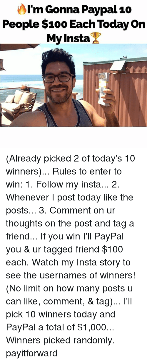 Anaconda, Memes, and Paypal: AI'm Gonna Paypal10  People $100 Each Today on  My Insta (Already picked 2 of today's 10 winners)... Rules to enter to win: 1. Follow my insta... 2. Whenever I post today like the posts... 3. Comment on ur thoughts on the post and tag a friend... If you win I'll PayPal you & ur tagged friend $100 each. Watch my Insta story to see the usernames of winners! (No limit on how many posts u can like, comment, & tag)... I'll pick 10 winners today and PayPal a total of $1,000... Winners picked randomly. payitforward