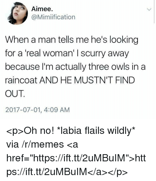 "Memes, A Real Woman, and Looking: Aimee  @Mimiification  When a man tells me he's looking  for a 'real woman' I scurry away  because I'm actually three owls in a  raincoat AND HE MUSTN'T FIND  OUT  2017-07-01, 4:09 AM <p>Oh no! *labia flails wildly* via /r/memes <a href=""https://ift.tt/2uMBuIM"">https://ift.tt/2uMBuIM</a></p>"
