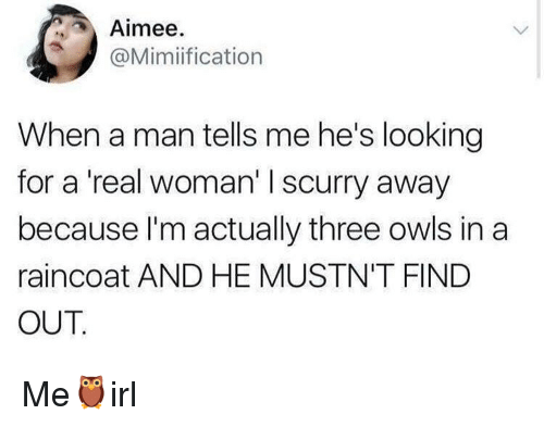 A Real Woman, Looking, and Man: Aimee.  @Mimiification  When a man tells me he's looking  for a 'real woman' I scurry away  because l'm actually three owls in a  raincoat AND HE MUSTN'T FIND  OUT Me🦉irl
