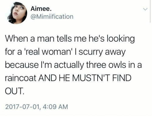 A Real Woman, Looking, and Man: Aimee  @Mimiification  When a man tells me he's looking  for a 'real woman' I scurry away  because I'm actually three owls in a  raincoat AND HE MUSTN'T FIND  OUT  2017-07-01, 4:09 AM