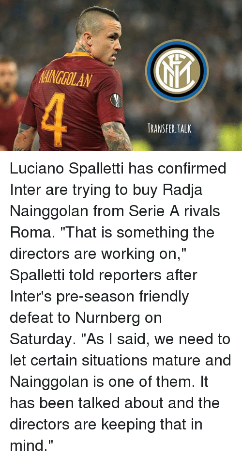 "Memes, Rivals, and Mind: AINGOLAN  4  RANSFER.TALK Luciano Spalletti has confirmed Inter are trying to buy Radja Nainggolan from Serie A rivals Roma. ""That is something the directors are working on,"" Spalletti told reporters after Inter's pre-season friendly defeat to Nurnberg on Saturday. ""As I said, we need to let certain situations mature and Nainggolan is one of them. It has been talked about and the directors are keeping that in mind."""