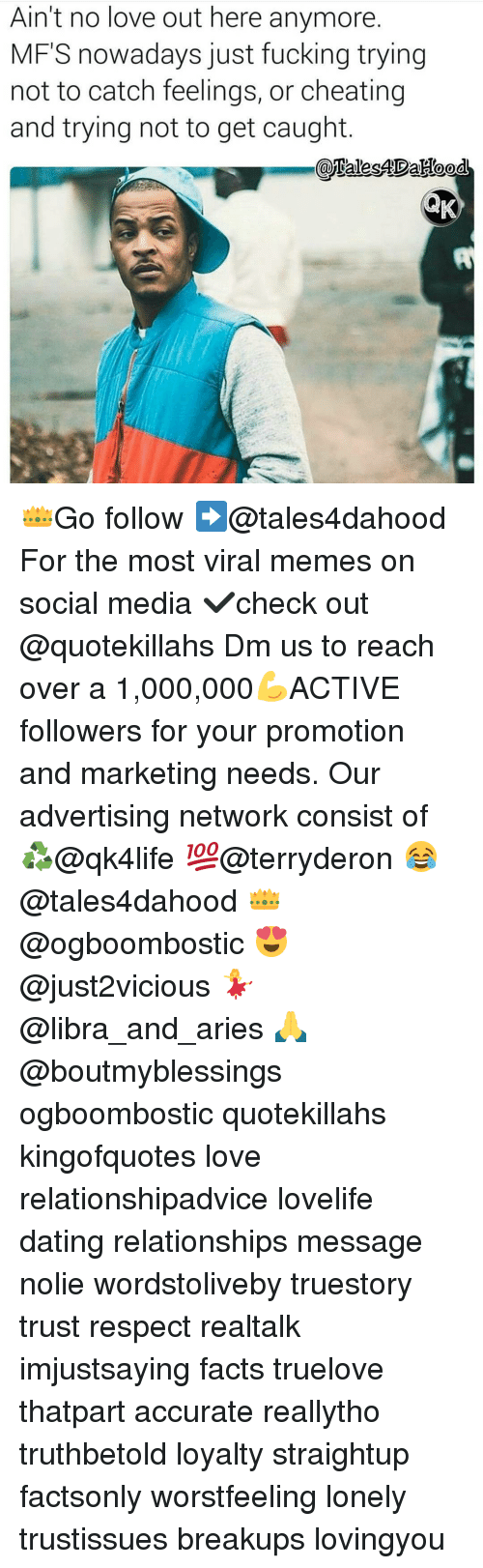 Cheating, Memes, and Relationships: Ain't no love out here anymore.  MFS nowadays just fucking trying  not to catch feelings, or cheating  and trying not to get caught  AND 👑Go follow ➡@tales4dahood For the most viral memes on social media ✔check out @quotekillahs Dm us to reach over a 1,000,000💪ACTIVE followers for your promotion and marketing needs. Our advertising network consist of ♻@qk4life 💯@terryderon 😂@tales4dahood 👑@ogboombostic 😍@just2vicious 💃@libra_and_aries 🙏@boutmyblessings ogboombostic quotekillahs kingofquotes love relationshipadvice lovelife dating relationships message nolie wordstoliveby truestory trust respect realtalk imjustsaying facts truelove thatpart accurate reallytho truthbetold loyalty straightup factsonly worstfeeling lonely trustissues breakups lovingyou