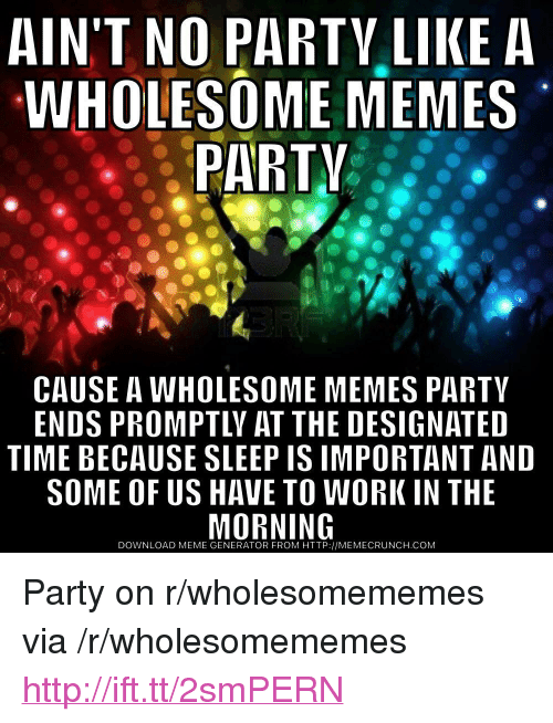 """Meme, Memes, and Party: AIN'T NO PARTV LIKE A  WHOLESOME MEMES  PARTV  CAUSE A WHOLESOME MEMES PARTY  ENDS PROMPTLY AT THE DESIGNATED  TIME BECAUSE SLEEP IS IMPORTANT AND  SOME OF US HAVE TO WORK IN THE  DOWNLOAD MEME GENERATOR FROM HTTP://MEMECRUNCH.COM <p>Party on r/wholesomememes via /r/wholesomememes <a href=""""http://ift.tt/2smPERN"""">http://ift.tt/2smPERN</a></p>"""