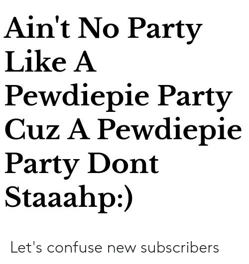 Ain't No Party Like a Pewdiepie Party Cuz a Pewdiepie Party