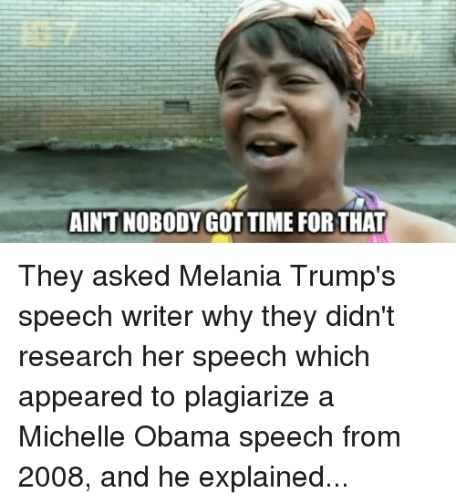 Melania Trump, Michelle Obama, and Obama: AIN'T NOBODY GOT TIME FOR THAT They asked Melania Trump's speech writer why they didn't research her speech which appeared to plagiarize a Michelle Obama speech from 2008, and he explained...