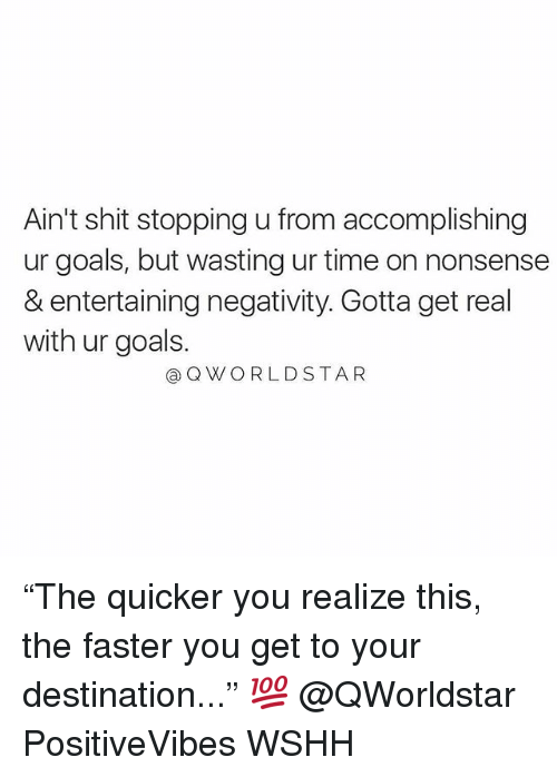 "Goals, Memes, and Shit: Ain't shit stopping u from accomplishing  ur goals, but wasting ur time on nonsense  & entertaining negativity. Gotta get real  with ur goals.  @QWORLDSTAR ""The quicker you realize this, the faster you get to your destination..."" 💯 @QWorldstar PositiveVibes WSHH"