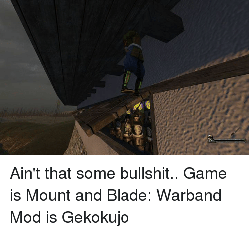 aint that some bullshit game is mount and blade warband 4521003 ✅ 25 best memes about mount and blade warband mount and blade,Mount And Blade Memes