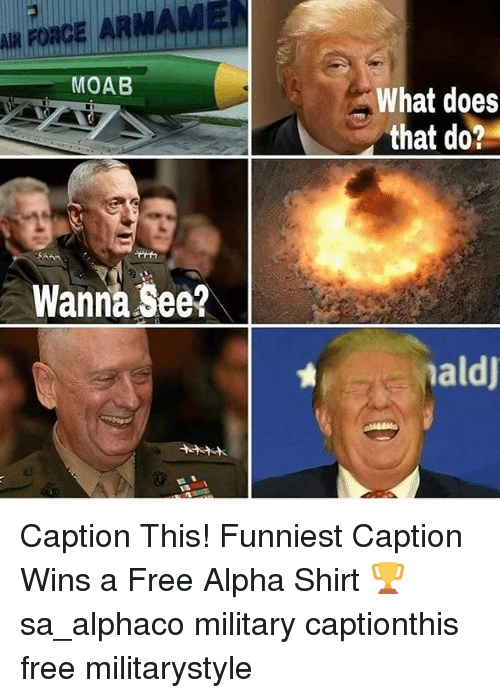 Memes, Free, and What Does: AIR AR  FORCE MOAB  Wanna See?  What does  that do?  maldj Caption This! Funniest Caption Wins a Free Alpha Shirt 🏆 sa_alphaco military captionthis free militarystyle