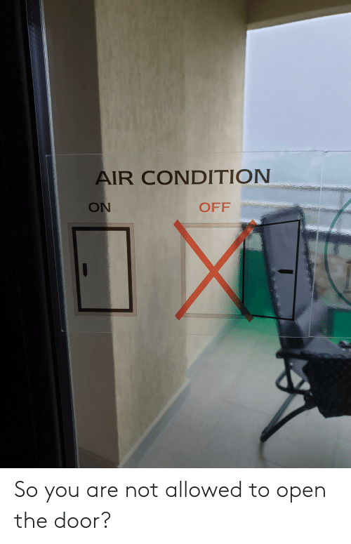 Air, Open, and You: AIR CONDITION  ON  OFF So you are not allowed to open the door?