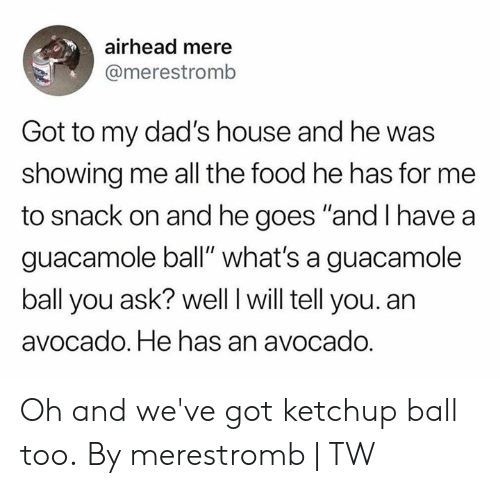 "Dank, Food, and Guacamole: airhead mere  @merestromb  Got to my dad's house and he was  showing me all the food he has for me  to snack on and he goes ""and I have a  guacamole ball"" what's a guacamole  ball you ask? well I will tell you. an  avocado. He has an avocado. Oh and we've got ketchup ball too.  By merestromb 