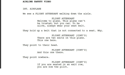 Alive, Head, and Airplane: AIRLINE SAFETY VI DEO  INT. AIRPLANE  We see a FLIGHT ATTENDANT walking down the aisle.  FLIGHT ATTENDANT  Welcome to plane. This plane can't  be trusted, but you can. To be  alive, always wear your seat belt.  They hold up a belt that is not connected to a seat. Why.  FLIGHT ATTENDANT (CONT'D)  There are two exits on this plane.  This one here.  They point to their head  FLIGHT ATTENDANT (CONT'D)  And this one there.  They point nowhere.  FLIGHT ATTENDANT (CONT'D)  If you are seated in an exit row,  you are now the pilot.