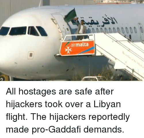 Memes, Flight, and Pro: airmalta All hostages are safe after hijackers took over a Libyan flight. The hijackers reportedly made pro-Gaddafi demands.