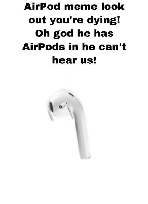 God, Meme, and Look: AirPod meme look  out you're dying!  Oh god he has  AirPods in he can't  hear us!