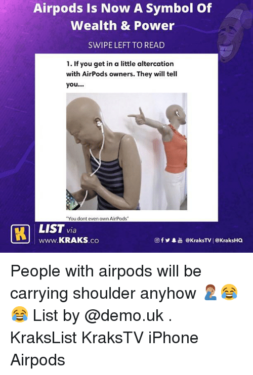 "Iphone, Memes, and Power: Airpods Is Now A Symbol Of  Wealth & Power  SWIPE LEFT TO READ  1. If you get in a little altercation  with AirPods owners. They will tell  you...  You dont even own AirPods""  LIST via  www.KRAKS.co  @fy.  @kraksTV! @KraksHQ People with airpods will be carrying shoulder anyhow 🤦🏽‍♂️😂😂 List by @demo.uk . KraksList KraksTV iPhone Airpods"