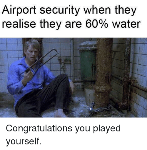 Congratulations You Played Yourself, Congratulations, and Water: Airport security when they  realise they are 60% water Congratulations you played yourself.