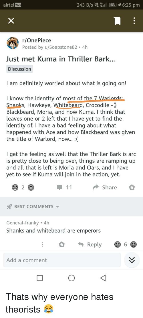 Bad, Definitely, and Thriller: airtel VoLTE  243 B/s 63 6:25 pm  r/OnePiece  Posted by u/Soapstone82 4h  Just met Kuma in Thriller Bark  Discussion  I am definitely worried about what is going on!  I know the identity of most of the 7Wa  Shanks, Hawkeye, Whitebeard, Crocodile -  Blackbeard, Moria, and now Kuma. I think that  leaves one or 2 left that I have yet to find the  identity of. I have a bad feeling about what  happened with Ace and how Blackbeard was given  the title of Warlord, now...  I get the feeling as well that the Thriller Bark is arc  is pretty close to being over, things are ramping up  and all that is left is Moria and Oars, and I have  yet to see if Kuma will join in the action, yet.  2  Share  BEST COMMENTS  General-Tranky 4h  Shanks and whitebeard are emperors  Reply  6  Add a comment