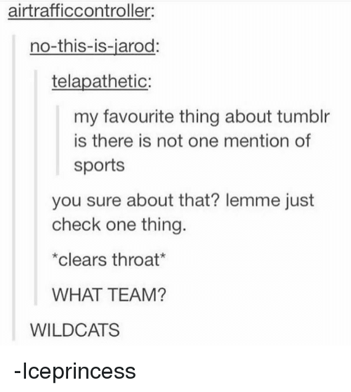 Memes, Sports, and Tumblr: airtrafficcontroller:  no-this-is-jarod:  telapathetic:  my favourite thing about tumblr  is there is not one mention of  sports  you sure about that? lemme just  check one thing.  clears throat  WHAT TEAM?  WILDCATS -Iceprincess