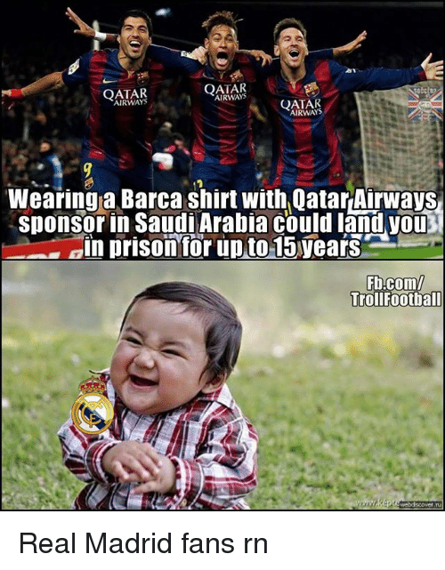 Memes, Real Madrid, and Prison: AIRWAYS  AIRWAYS  QATAR  AIRWAYS  Wearinga Barca shirt with Qatar Airways  sponsorin Saudi Arabia could land you  an prison for upto15years  Fb.com/  TrollFootball Real Madrid fans rn
