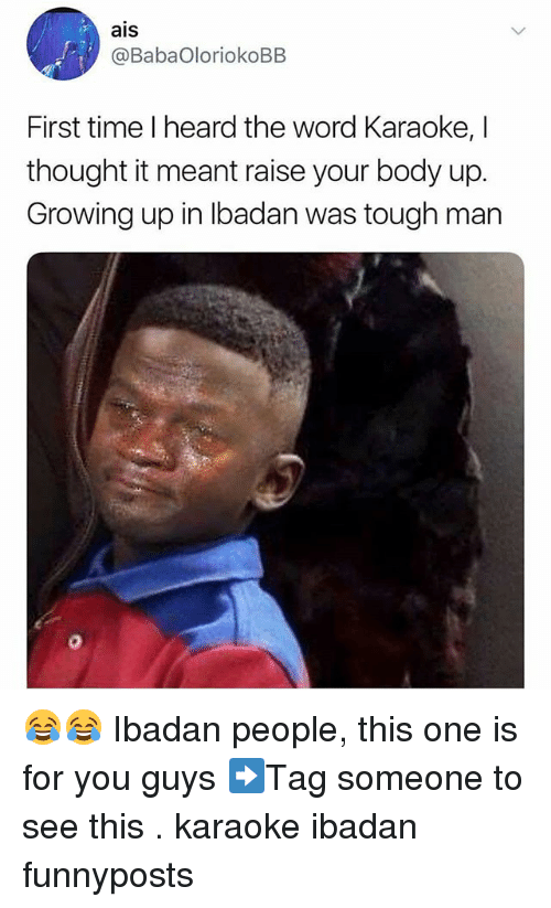 Growing Up, Memes, and Karaoke: ais  @BabaOloriokoBB  First time I heard the word Karaoke, I  thought it meant raise your body up.  Growing up in Ibadan was tough man 😂😂 Ibadan people, this one is for you guys ➡Tag someone to see this . karaoke ibadan funnyposts