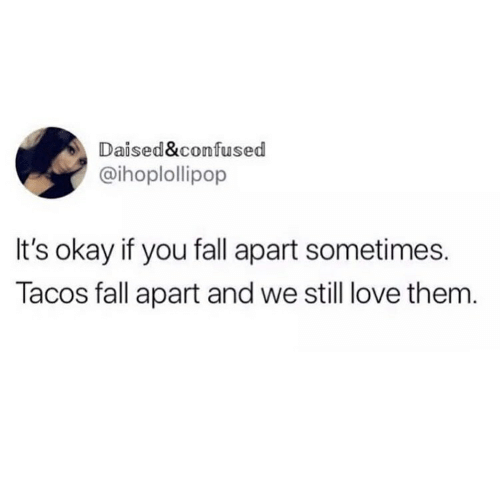 Confused, Fall, and Love: aised&confused  @ihoplollipop  It's okay if you fall apart sometimes.  Tacos fall apart and we still love them