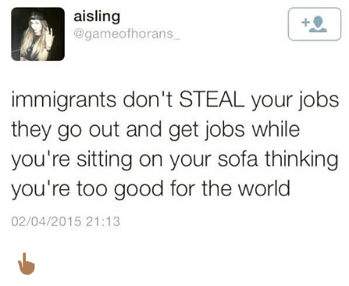 Memes, Good, and Jobs: aisling  @gameofhorans  immigrants don't STEAL your jobs  they go out and get jobs while  you're sitting on your sofa thinking  you're too good for the world  02/04/2015 21:13 👆🏾