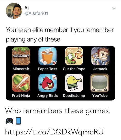 Angry Birds, Minecraft, and youtube.com: Aj  @AJafari01  You're an elite member if you remember  playing any of these  MINECRAFT  Minecraft  Cut the Rope  Jetpack  Paper Toss  ב  Angry Birds DoodleJump  Fruit Ninja  YouTube Who remembers these games! 🎮📱 https://t.co/DQDkWqmcRU